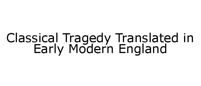 """Classical Tragedy Translated in Early Modern England3"""