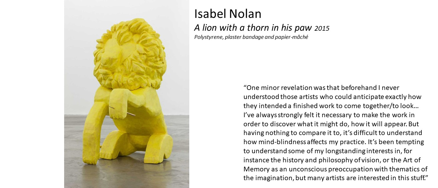 artwork by Isabel Nolan (a yellow cast lion with a thorn in its paw) and quote 'I never understood those artists who could anticipate exactly how they intended a finished work to look… I've always strongly felt it necessary to make the work in order to discover what it might do, how it will appear. Having nothing to compare it to, it's difficult to understand how mind-blindness affects my practice