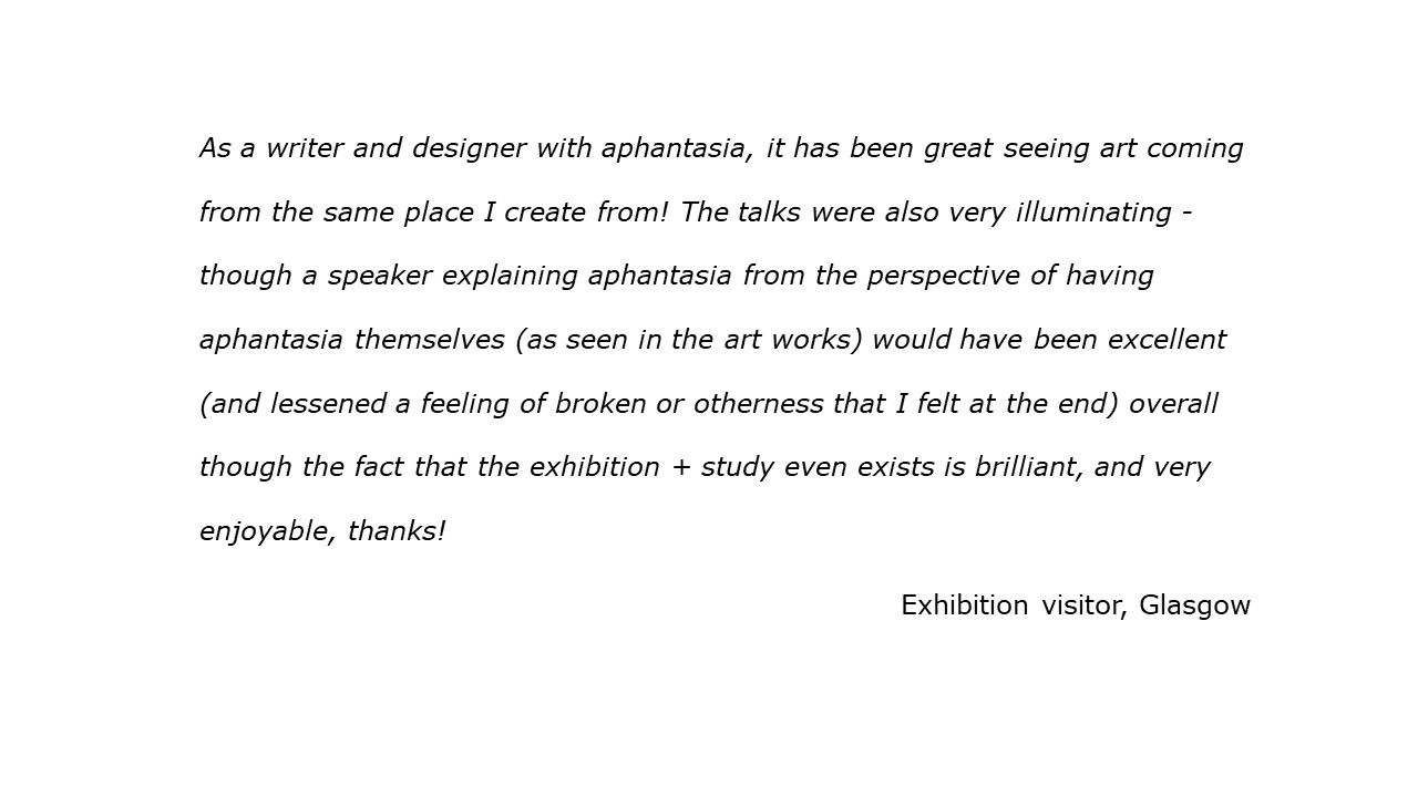 quote As a writer and designer with aphantasia, it has been great seeing art coming from the same place I create from! A speaker explaining aphantasia from the perspective of having aphantasia would have been excellent (and lessened a feeling of broken or otherness that I felt at the end). The fact that the exhibition + study even exists is brilliant, and very enjoyable, thanks! Visitor, Glasgow