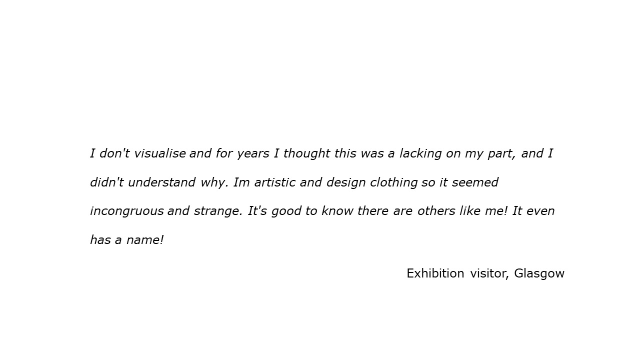 slide with feedback text quote I don't visualise and for years I thought this was a lacking on my part, and I didn't understand why. Im artistic and design clothing so it seemed incongruous and strange. It's good to know there are others like me! It even has a name!  Visitor, Glasgow