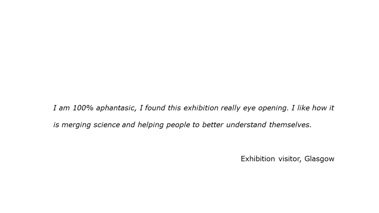 slide with feedback text quote I am 100% aphantasic, I found this exhibition really eye opening. I like how it is merging science and helping people to better understand themselves. Visitor, Glasgow