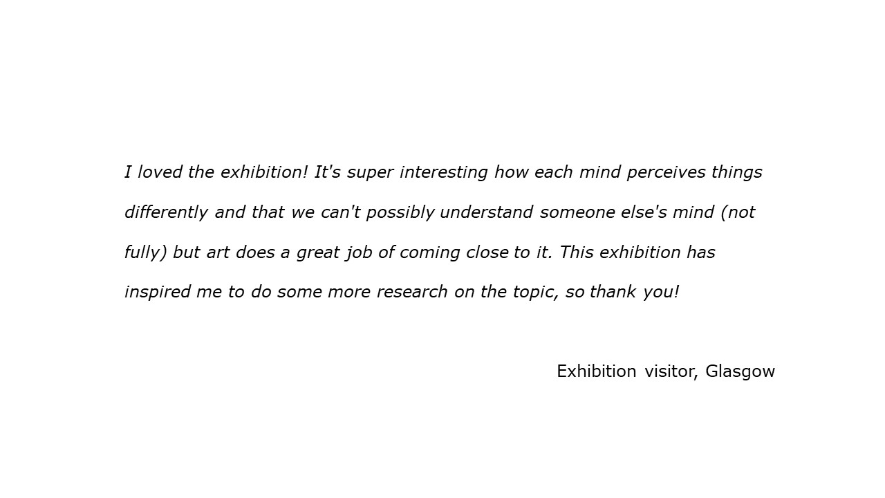 slide with feedback text quote I loved the exhibition! It's super interesting how each mind perceives things differently and that we can't possibly understand someone else's mind but art does a great job of coming close to it. This exhibition has inspired me to do some more research on the topic, so thank you!  visitor, Glasgow