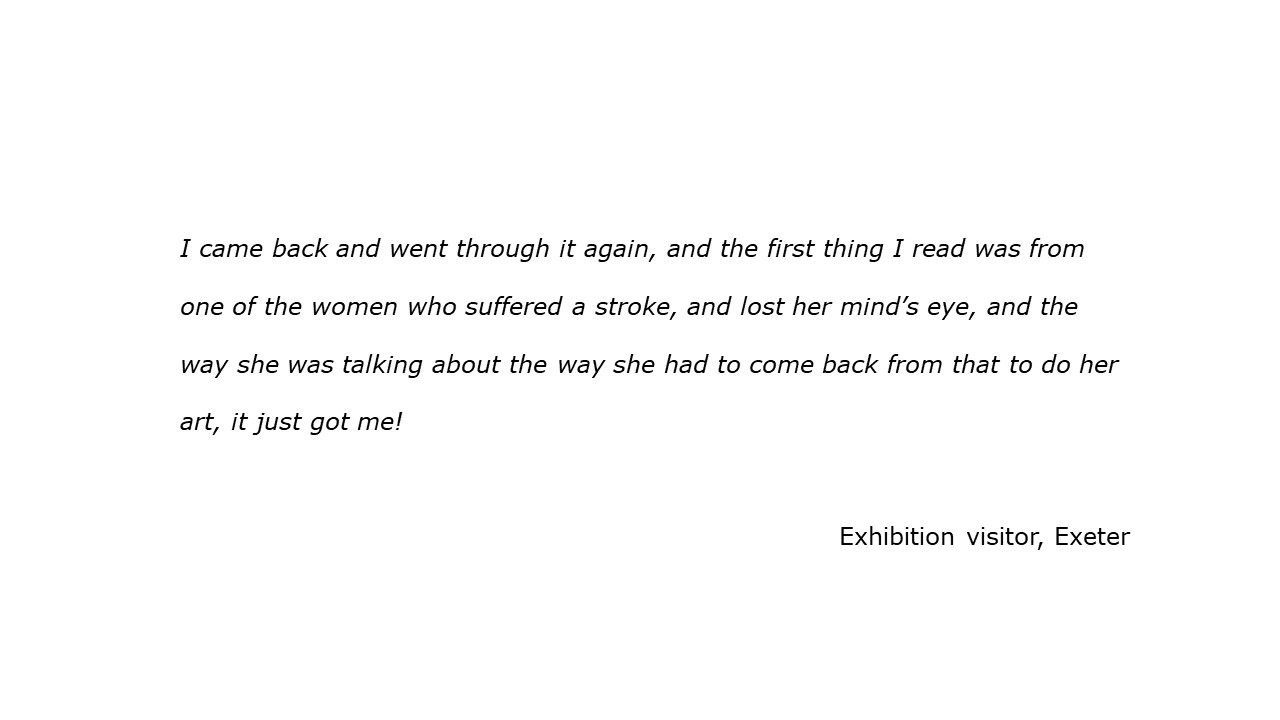 slide with feedback text quote I came back and went through it again, and the first thing I read was from one of the women who suffered a stroke, and lost her mind's eye, and the way she was talking about the way she had to come back from that to do her art, it just got me! visitor, Exeter
