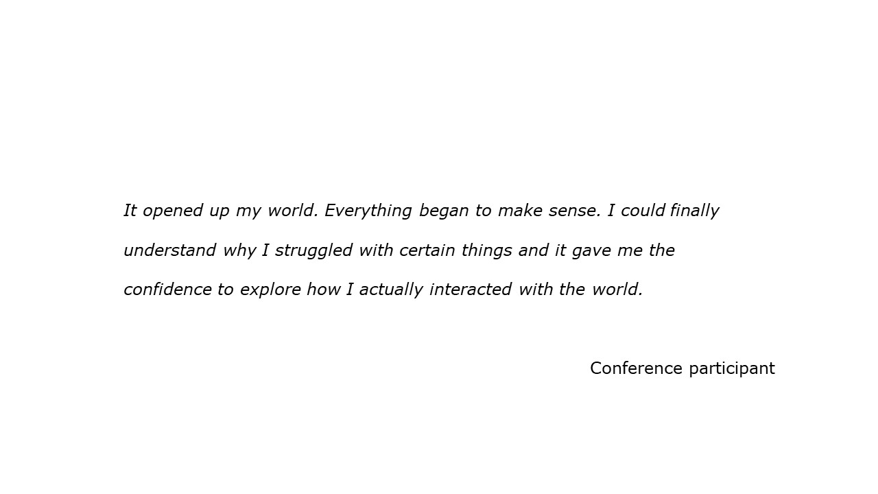 slide with feedback text quote It opened up my world. Everything began to make sense. I could finally  understand why I struggled with certain things and it gave me the  confidence to explore how I actually interacted with the world. Conference participant