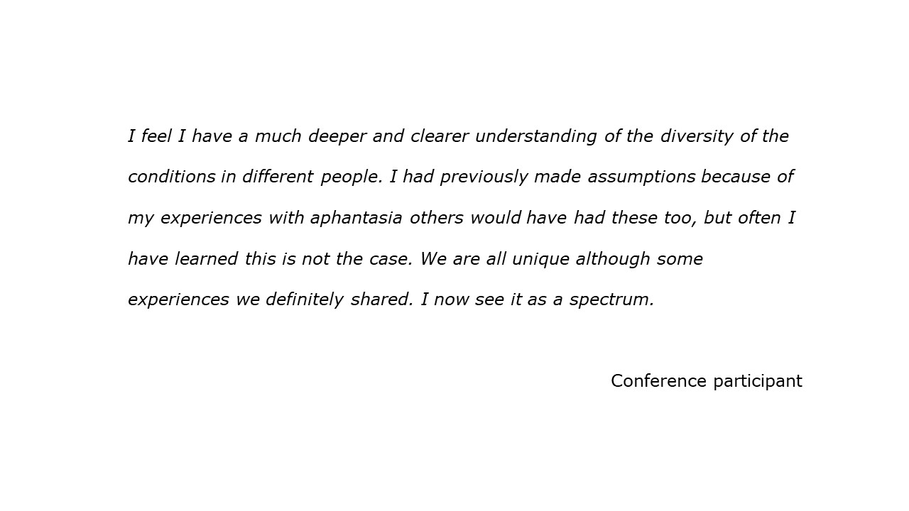 slide with quote I feel I have a much deeper and clearer understanding of the diversity of the conditions in different people. I had previously made assumptions because of my experiences with aphantasia others would have had these too, but often I have learned this is not the case. We are all unique although some experiences we definitely shared. I now see it as a spectrum. Conference participant