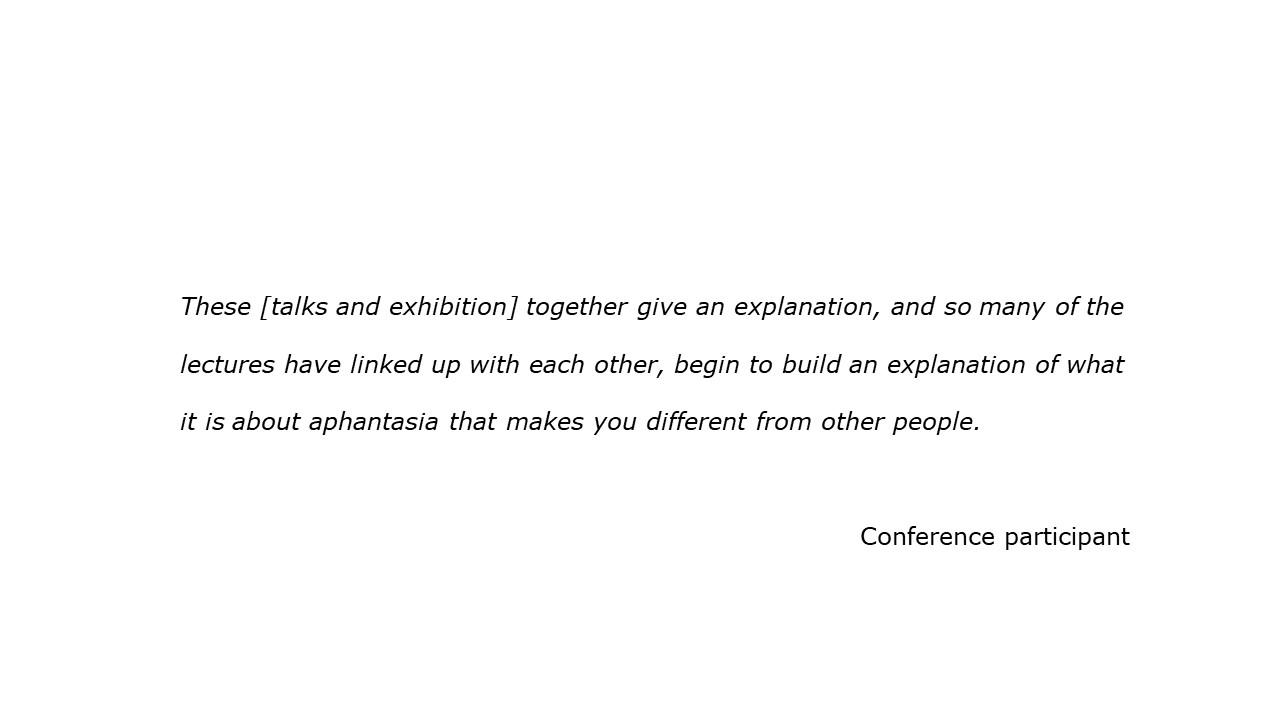 slide with feedback text quote These [talks and exhibition] together give an explanation, and so many of the lectures have linked up with each other, begin to build an explanation of what it is about aphantasia that makes you different from other people. Conference participant