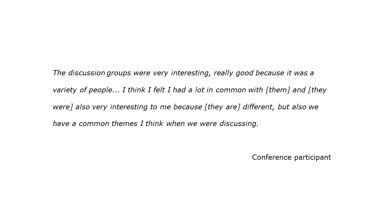 slide with feedback text quote The discussion groups were very interesting, really good because it was a  variety of people... I think I felt I had a lot in common with [them] and [they  were] also very interesting to me because [they are] different, but also we  have a common themes I think when we were discussing. Conference participant