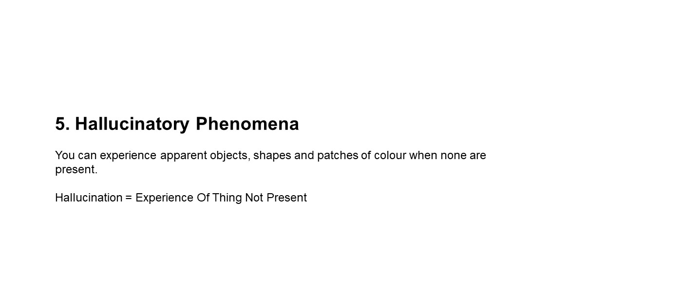 slide with text (5) Hallucinatory Phenomena: You can experience apparent objects, shapes and patches of colour when none are present. Halucination = Experience of things not present