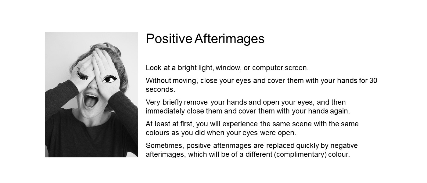 Look at a bright light source. Close your eyes and cover them with your hands for 30 seconds. Very briefly remove your hands and open your eyes, and then immediately close them and cover them with your hands again. At first, you will experience the same scene as you did when your eyes were open. Sometimes, positive afterimages are replaced quickly by negative afterimages