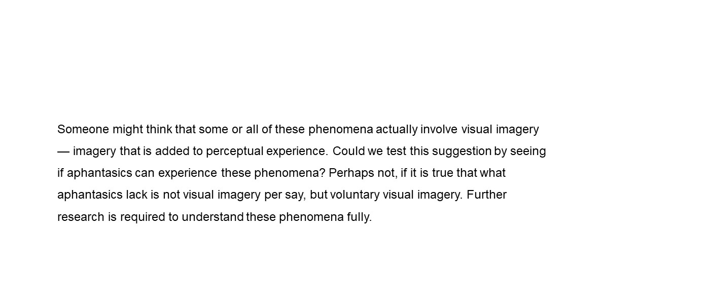 Someone might think that some or all of these phenomena actually involve visual imagery — imagery that is added to perceptual experience. Could we test this suggestion by seeing if aphantasics can experience these phenomena? Perhaps not, if it is true that what aphantasics lack is not visual imagery per say, but voluntary visual imagery. Further research is required